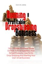 Running A Profitable Dropshipping Business - Your Ultimate Business Guide On How To Find Suppliers, How To Sell Products, How To Do Drop Shipping And Starting Your Own Small Business ebook by Eric D. St. James