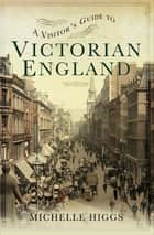 A Visitor's Guide to Victorian England ebook by Michelle Higgs