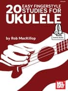 20 Easy Fingerstyle Studies For Ukulele ebook by Rob MacKillop