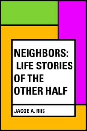 Neighbors: Life Stories of the Other Half ebook by Jacob A. Riis