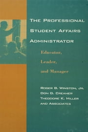 The Professional Student Affairs Administrator - Educator, Leader, and Manager ebook by Roger B. Winston,Don G. Creamer,Theodore K. Miller