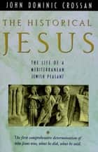 The Historical Jesus - The Life of a Mediterranean Jewish Peasant ebook by John Dominic Crossan