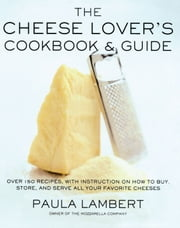 The Cheese Lover's Cookbook & Guide - Over 100 Recipes, with Instructions on How to Buy, Store, and Serve All Your Favorite Cheeses ebook by Paula Lambert