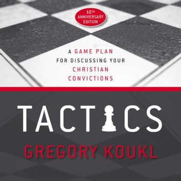 Tactics, 10th Anniversary Edition - A Game Plan for Discussing Your Christian Convictions audiobook by Gregory Koukl