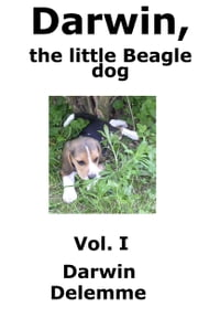 Darwin, the little Beagle dog - Vol. 1 - Darwin, the little Beagle dog - Vol. 1 ebook by Darwin Delemme