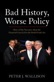 Bad History, Worse Policy - How a False Narrative About the Financial Crisis Led to the Dodd-Frank Act ebook by Peter J. Wallison