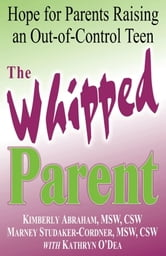 The Whipped Parent - Hope for Parents Raising an Out-of-Control Teen ebook by Kimberly Abraham, MSW, CSW,Marney Studaker-Cordner, MSW, CSW,,Kathryn O'Dea