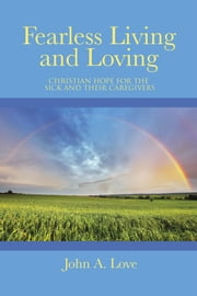 Fearless Living and Loving - Christian Hope for the Sick and Their Caregivers ebook by John A. Love
