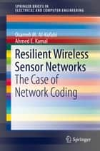 Resilient Wireless Sensor Networks - The Case of Network Coding ebook by Osameh Al-Kofahi, Ahmed E. Kamal