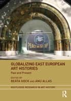 Globalizing East European Art Histories - Past and Present ebook by Beáta Hock, Anu Allas