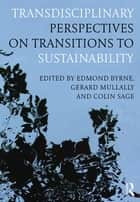 Transdisciplinary Perspectives on Transitions to Sustainability ebook by Edmond Byrne, Gerard Mullally, Colin Sage