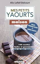 Mes petits yaourts maison ebook by Alix Lefief-Delcourt