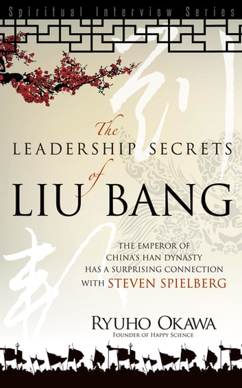 Leadership Secrets of Liu Bang - The Emperor of China's Han Dynasty with a Surprising Connection with Steven Spielberg ebook by Ryuho Okawa