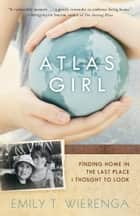 Atlas Girl - Finding Home in the Last Place I Thought to Look ebook by Emily T. Wierenga