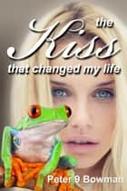 The Kiss That Changed My Life ebook by Peter 9 Bowman