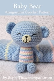 Baby Bear Amigurumi Crochet Pattern ebook by Sayjai Thawornsupacharoen