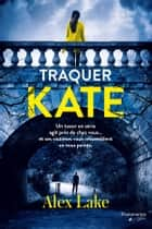Traquer Kate ebook by Alex Lake, Thibaud Eliroff