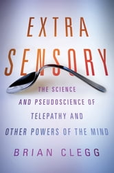 Extra Sensory - The Science and Pseudoscience of Telepathy and Other Powers of the Mind ebook by Brian Clegg