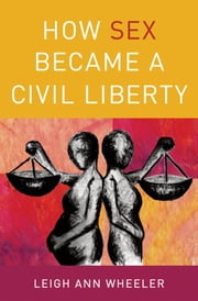 How Sex Became a Civil Liberty ebook by Leigh Ann Wheeler