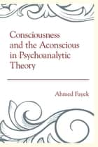 Consciousness and the Aconscious in Psychoanalytic Theory ebook by Ahmed Fayek