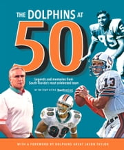 The Dolphins at 50 - Legends and Memories from South Florida's Most Celebrated Team ebook by Sun-Sentinel,Dave Hyde,Jason Taylor