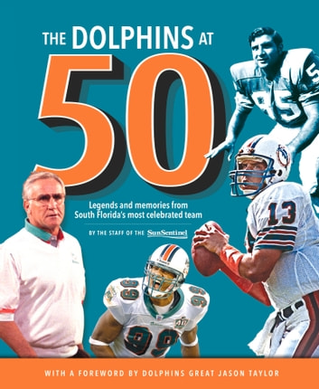 The Dolphins at 50 - Legends and Memories from South Florida's Most Celebrated Team ebook by Sun-Sentinel