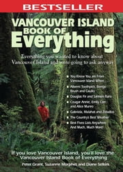 Vancouver Island Book of Everything: Everything You Wanted to Know about Vancouver Island and Were Going to Ask Anyway ebook by Grant, Peter