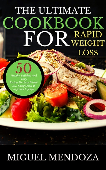 The Ultimate Cookbook for Rapid Weight Loss - 50 Healthy, Delicious And Tasty Recipes For Easy Weight loss and Energy boost ebook by Miguel Mendoza Melgarejo