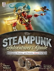 The Steampunk Adventurers Guide: Contraptions, Creations, and Curiosities Anyone Can Make ebook by Thomas Willeford