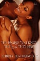 The People You Know, the Sex They Have ebook by Aubrey Leatherwood