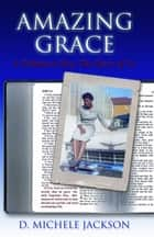 Amazing Grace: A Tribute to You, The Story of Us (A Trilogy - The Travels to the Promise: Book One) ebook by D. Michele Jackson