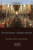 The Old South's Modern Worlds - Slavery, Region, and Nation in the Age of Progress ebook by L. Diane Barnes, Brian Schoen, Frank Towers