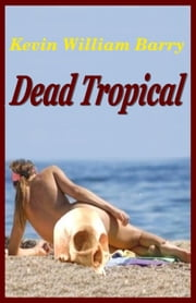 Dead Tropical ebook by Kevin William Barry