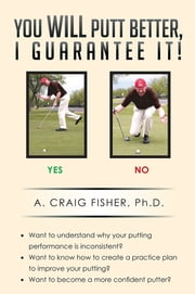 You Will Putt Better, I Guarantee It! ebook by A. Craig Fisher, Ph.D.