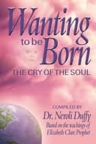 Wanting to Be Born - The Cry of the Soul eBook by Dr. Neroli Duffy, Elizabeth Clare Prophet
