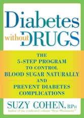 Diabetes Without Drugs: The 5-Step Program to Control Blood Sugar Naturally and Prevent Diabetes Complications - The 5-Step Program to Control Blood Sugar Naturally and Prevent Diabetes Complications ebook by Suzy Cohen