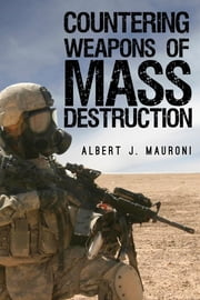 Countering Weapons of Mass Destruction - Assessing the U.S. Government's Policy ebook by Albert J. Mauroni