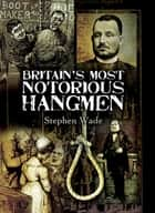 Britain's Most Notorious Hangmen eBook by Stephen Wade