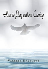How to Pray Without Ceasing ebook by Valerie Hayslett
