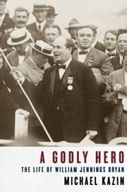 A Godly Hero - The Life of William Jennings Bryan ebook by Michael Kazin