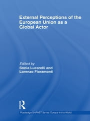 External Perceptions of the European Union as a Global Actor ebook by Sonia Lucarelli,Lorenzo Fioramonti