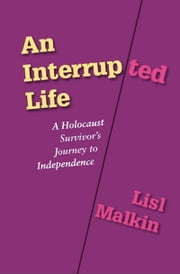 An Interrupted Life - A Holocaust Survivor's Journey to Independence ebook by Lisl Malkin