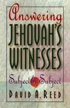 Answering Jehovah's Witnesses - Subject by Subject ebook by David A. Reed