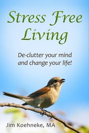 Stress Free Living - Declutter Your Mind and Change Your Life Forever! ebook by Jim Koehneke