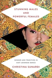 Stunning Males and Powerful Females - Gender and Tradition in East Javanese Dance ebook by Christina Sunardi