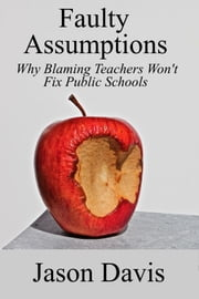 Faulty Assumptions: Why Blaming Teachers Won't Fix Public Schools ebook by Jason Davis