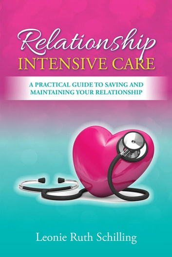 Relationship Intensive Care - A practical Guide to saving and maintaining your relationship ebook by Leonie R Schilling