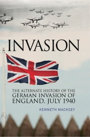 Invasion - The Alternative History of the German Invasion of England, July 1940 ebook by Kenneth Macksey