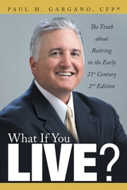 What If You Live? - The Truth about Retiring in the Early 21st Century 2nd Edition ebook by Paul M. Gargano, CFP®