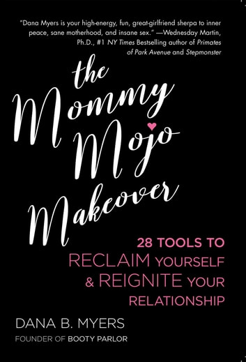 The Mommy Mojo Makeover - 28 Tools to Reclaim Yourself & Reignite Your Relationship ebook by Dana B. Myers
